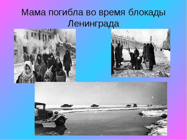 Мама погибла во время блокады Ленинграда