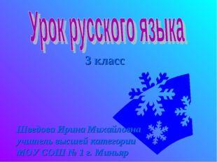 3 класс Шведова Ирина Михайловна учитель высшей категории МОУ СОШ № 1 г. Миньяр
