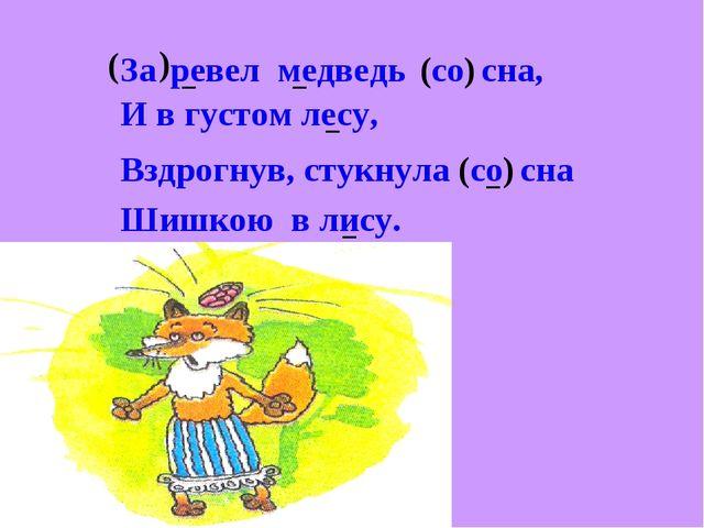 ( За ) ревел медведь ( со ) сна, И в густом лесу, Вздрогнув, стукнула ( со )...