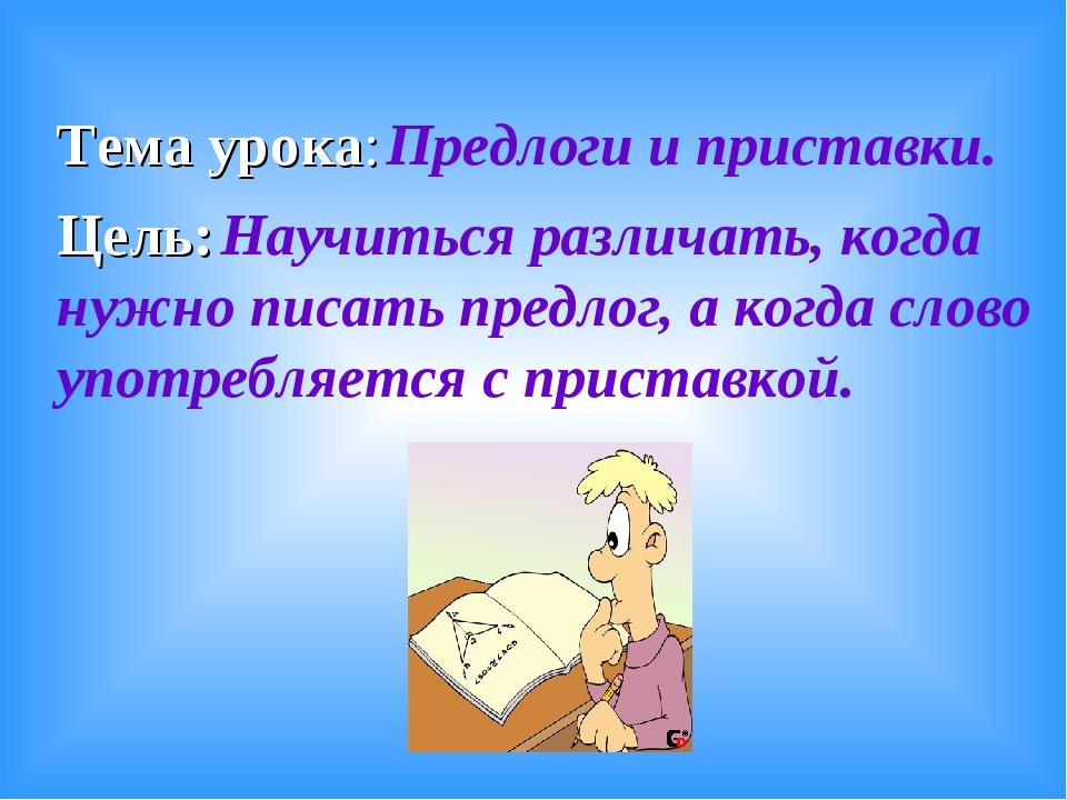 Тема урока: Предлоги и приставки. Цель: Научиться различать, когда нужно писа...