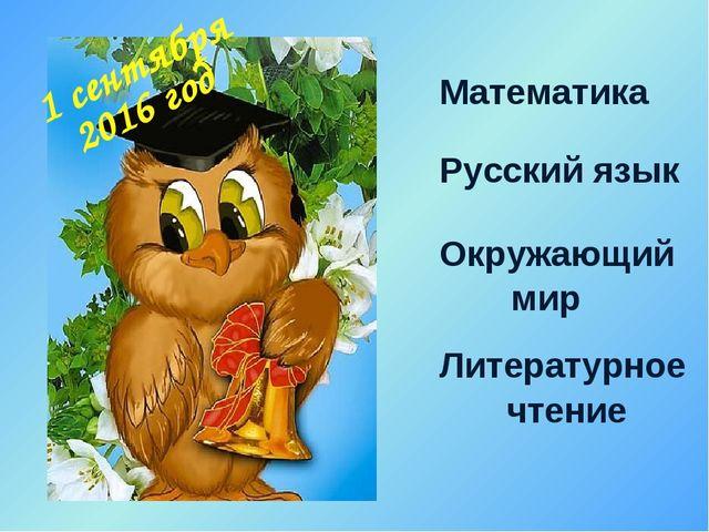 1 сентября Математика Русский язык Окружающий мир Литературное чтение 2016 год