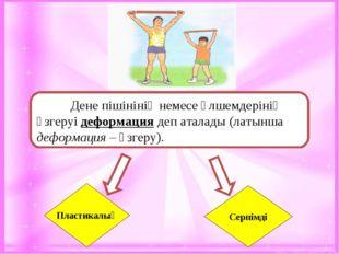 Дене пішінінің немесе өлшемдерінің өзгеруі деформация деп аталады (латынша д