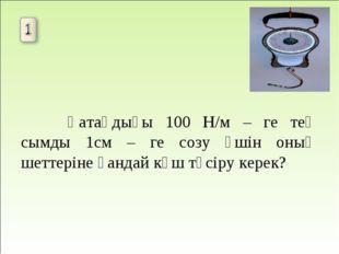 Қатаңдығы 100 Н/м – ге тең сымды 1см – ге созу үшін оның шеттеріне қандай к