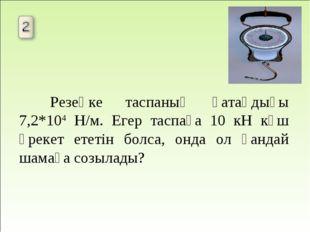 Резеңке таспаның қатаңдығы 7,2*104 Н/м. Егер таспаға 10 кН күш әрекет ететін