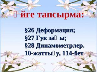 Үйге тапсырма: §26 Деформация; §27 Гук заңы; §28 Динамометрлер. 10-жа