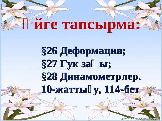 Үйге тапсырма: §26 Деформация; §27 Гук заңы; §28 Динамометрлер. 10-жа...
