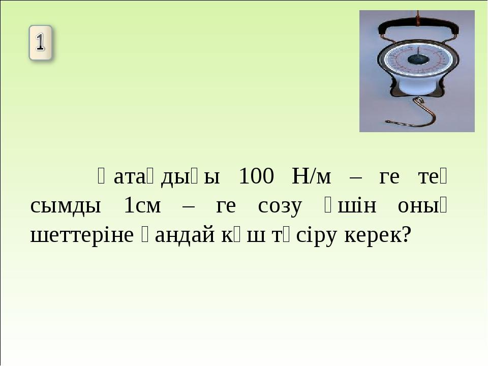 Қатаңдығы 100 Н/м – ге тең сымды 1см – ге созу үшін оның шеттеріне қандай к...