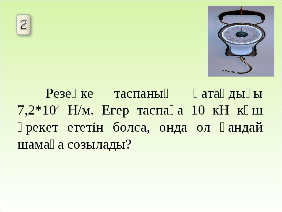 Резеңке таспаның қатаңдығы 7,2*104 Н/м. Егер таспаға 10 кН күш әрекет ететін...