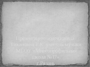 Презентацию подготовила Тиханович Т.К. учитель музыки МБОУ «Многопрофильная ш