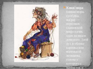 Кики́мора (шиши́мора, сусе́дка, ма́ра) — персонаж славянской мифологии, один