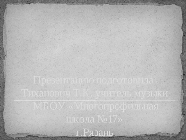 Презентацию подготовила Тиханович Т.К. учитель музыки МБОУ «Многопрофильная ш...