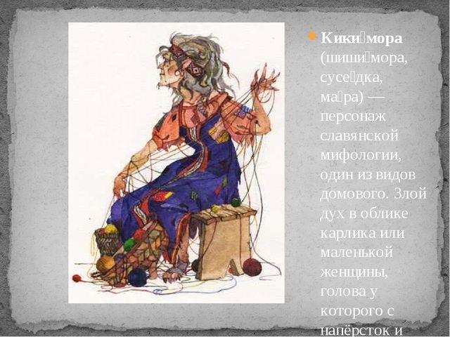 Кики́мора (шиши́мора, сусе́дка, ма́ра) — персонаж славянской мифологии, один...