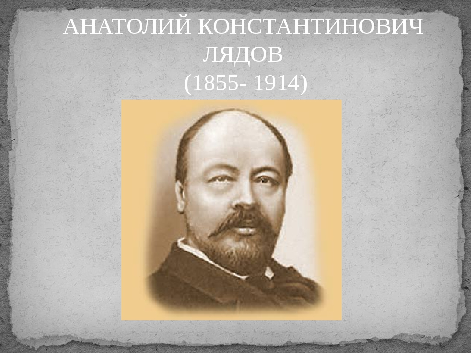 АНАТОЛИЙ КОНСТАНТИНОВИЧ ЛЯДОВ (1855- 1914)