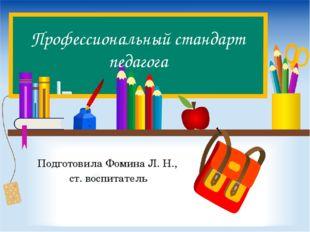 Профессиональный стандарт педагога Подготовила Фомина Л. Н., ст. воспитатель