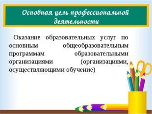 Основная цель профессиональной деятельности Оказание образовательных услуг по