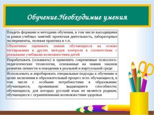 Обучение.Необходимые умения Владеть формами и методами обучения, в том числе