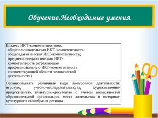Обучение.Необходимые умения Владеть ИКТ-компетентностями: общепользовательска