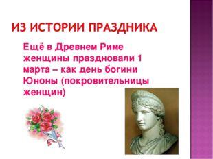 Ещё в Древнем Риме женщины праздновали 1 марта – как день богини Юноны (покро