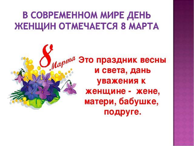 Это праздник весны и света, дань уважения к женщине - жене, матери, бабушке,...