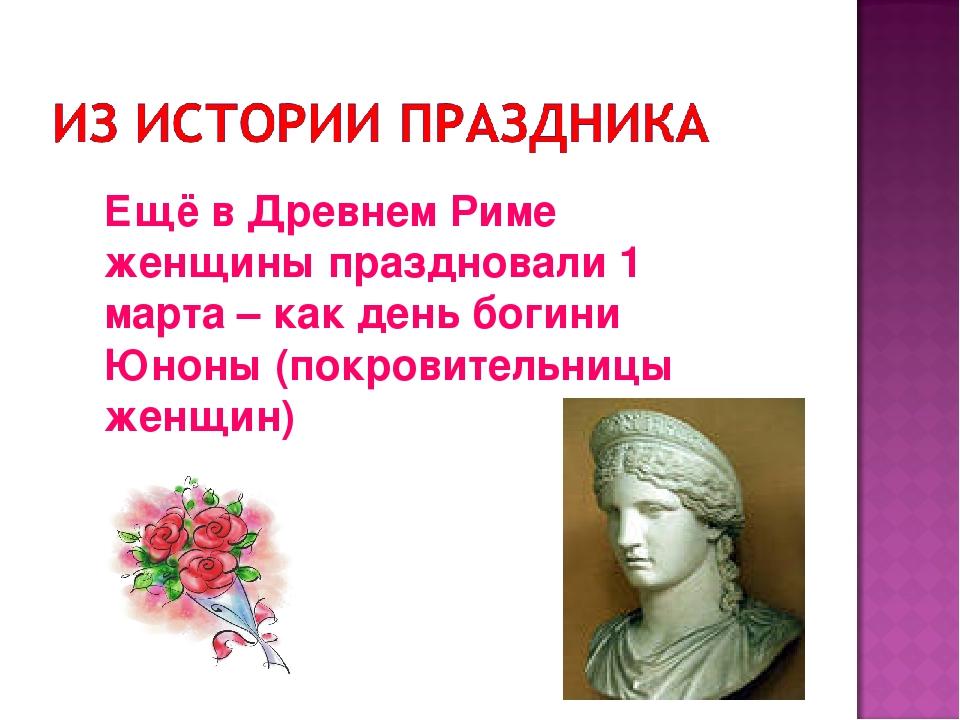 Ещё в Древнем Риме женщины праздновали 1 марта – как день богини Юноны (покро...