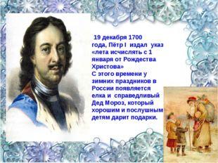 19 декабря 1700 года,Пётр I издал указ «лета исчислять с 1 января от Рождес