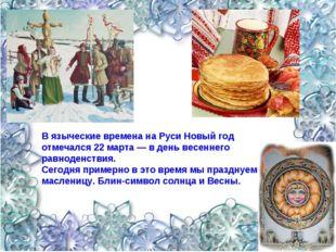 В языческие времена на Руси Новый год отмечался 22 марта — в день весеннего р