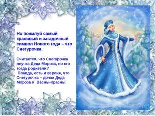 Но пожалуй самый красивый и загадочный символ Нового года – это Снегурочка.