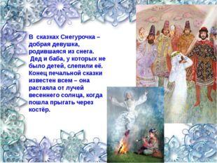 В сказках Снегурочка – добрая девушка, родившаяся из снега. Дед и баба, у кот
