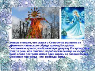 Ученые считают, что сказка о Снегурочке возникла из древнего славянского обря