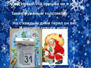 Под Новый год пришёл он в дом Таким румяным толстяком, Но с каждым днём терял
