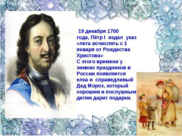 19 декабря 1700 года,Пётр I издал указ «лета исчислять с 1 января от Рождес...