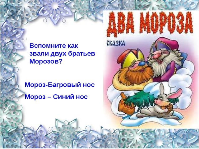 Вспомните как звали двух братьев Морозов? Мороз-Багровый нос Мороз – Синий нос