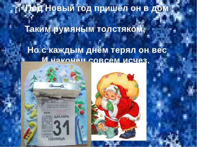 Под Новый год пришёл он в дом Таким румяным толстяком, Но с каждым днём терял...