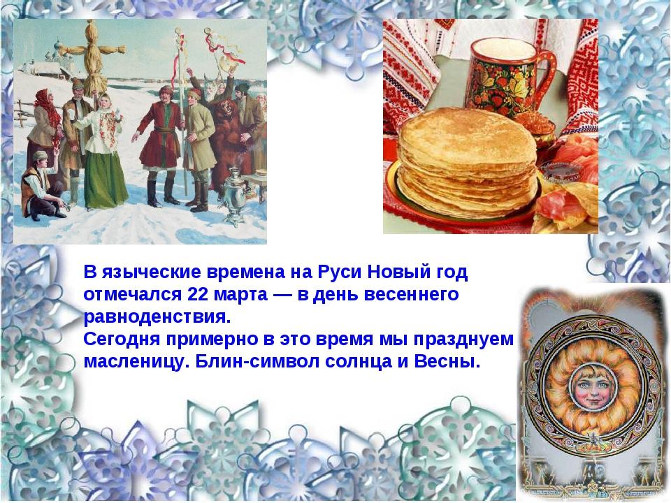 В языческие времена на Руси Новый год отмечался 22 марта — в день весеннего р...