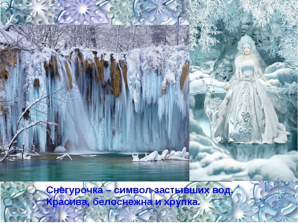 Снегурочка – символ застывших вод. Красива, белоснежна и хрупка.