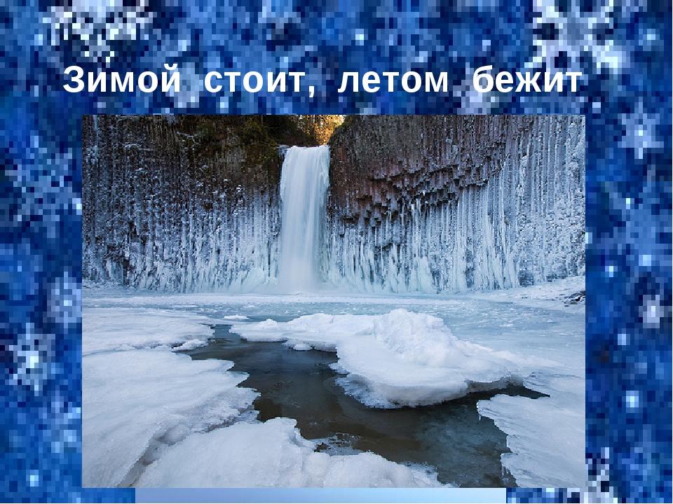 Зимой стоит, летом бежит