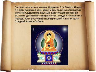 Раньше всех из них возник буддизм. Это было в Индии, в 5-6вв. до нашей эры. И