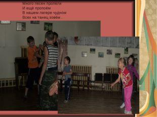 Много песен пропели И ещё пропоём В нашем лагере чудном Всех на танец зовём .
