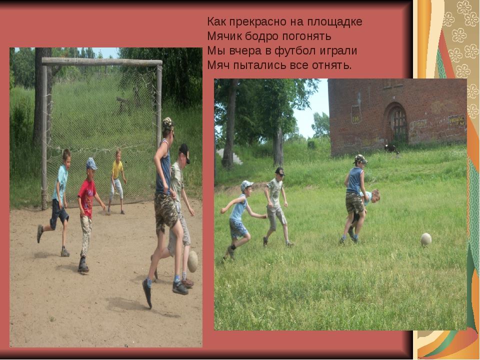. Как прекрасно на площадке Мячик бодро погонять Мы вчера в футбол играли Мяч...