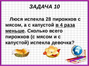ЗАДАЧА 10 Люся испекла 28 пирожков с мясом, а с капустой в 4 раза меньше. Ско