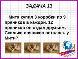 ЗАДАЧА 13 Митя купил 3 коробки по 9 пряников в каждой. 12 пряников он отдал д