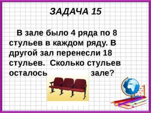 ЗАДАЧА 15 В зале было 4 ряда по 8 стульев в каждом ряду. В другой зал перенес