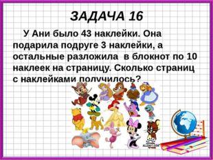 ЗАДАЧА 16 У Ани было 43 наклейки. Она подарила подруге 3 наклейки, а остальны