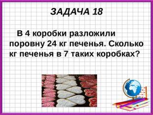 ЗАДАЧА 18 В 4 коробки разложили поровну 24 кг печенья. Сколько кг печенья в 7