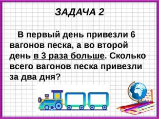 ЗАДАЧА 2 В первый день привезли 6 вагонов песка, а во второй день в 3 раза бо