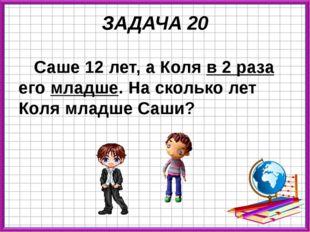 ЗАДАЧА 20 Саше 12 лет, а Коля в 2 раза его младше. На сколько лет Коля младше