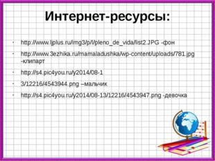 Интернет-ресурсы: http://www.ljplus.ru/img3/p/l/pleno_de_vida/list2.JPG -фон