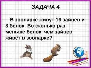 ЗАДАЧА 4 В зоопарке живут 16 зайцев и 8 белок. Во сколько раз меньше белок, ч
