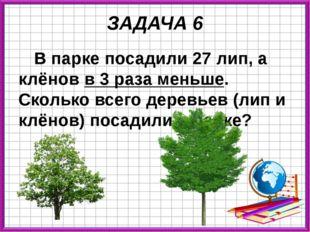 ЗАДАЧА 6 В парке посадили 27 лип, а клёнов в 3 раза меньше. Сколько всего дер