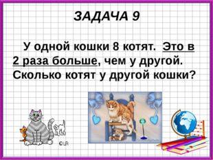 ЗАДАЧА 9 У одной кошки 8 котят. Это в 2 раза больше, чем у другой. Сколько ко